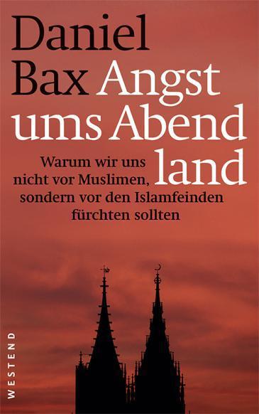 """Daniel Bax: """"Angst ums Abendland: Warum wir uns nicht vor Muslimen, sondern vor den Islamfeinden fürchten sollten"""", published by Westendverlag"""