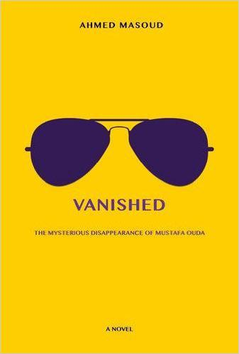Ahmed Masoud′s novel ″Vanished: The Mysterious Disappearance of Mustafa Ouda″ (published in 2015 by Rimal Publications)