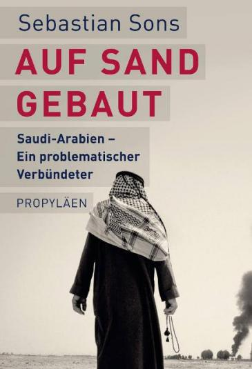 Cover of Sebastian Sons′ ″Auf Sand gebaut. Saudi-Arabien – ein problematischer Verbundeter″ (Built on sand: Saudia Arabia – a difficult ally, published by Propylaen-Verlag Berlin; only available in German)