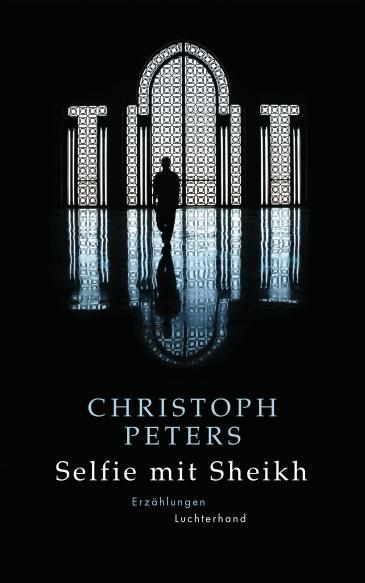 Cover of Christoph Peters′ ″Selfie mit Sheikh″ collection of short stories (published by Luchterhand)