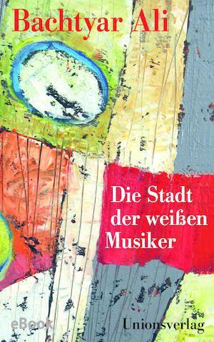 Cover of Bachtyar Ali′s ″Die Stadt der Weißen Musiker″ (published by Unionsverlag)