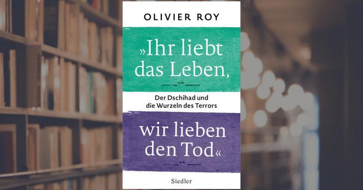 """Cover of Roy's """"Ihr liebt das Leben, wir lieben den Tod: Der Dschihad und die Wurzeln des Terrors"""" - You Love Life, We Love Death: Jihad and the Roots of Terror (published in German by Random House)"""