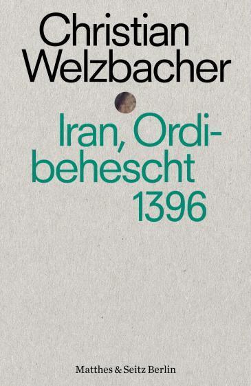 "Christian Welzbacherʹs ""Iran, Ordibehescht 1396"" (published in German by Matthes & Seitz)"