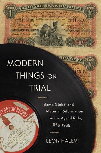 """Cover of Leor Halevi's """"Modern Things on Trial: Islam's Global and Material Reformation in the Age of Rida, 1865–1935"""" (published by Columbia University Press)"""