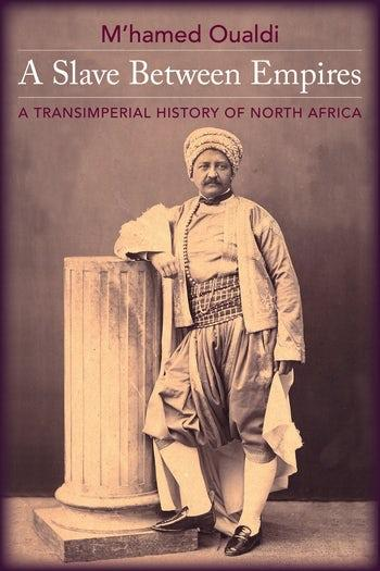 "Cover of M'hamed Oualdi's ""A Slave Between Empires: A Transimperial History of North Africa"" (published by Columbia University Press)"