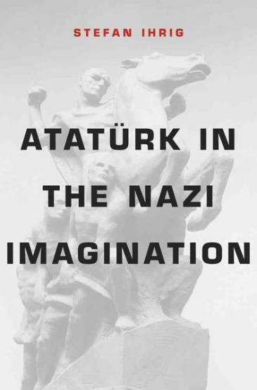 "Cover of Stefan Ihrig's book ""Ataturk in the Nazi Imagination"" (source: Belknap Press of Harvard University Press)"