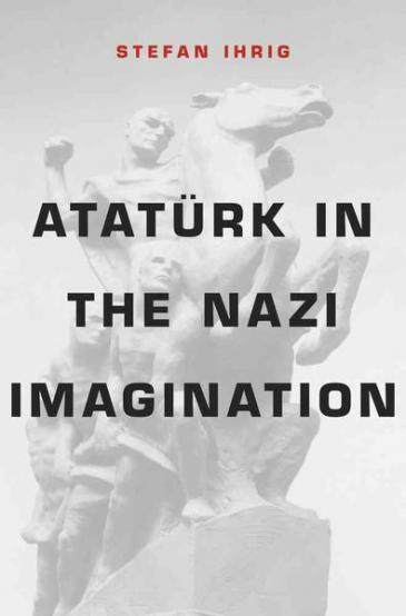 Cover of Stefan Ihrig's book Ataturk in the Nazi Imagination (source: Belknap Press of Harvard University Press)