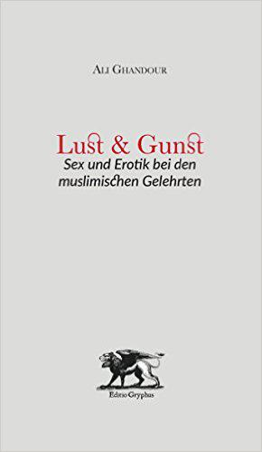 Cover of ″Lust und Gunst: Sex und Erotik bei den muslimischen Gelehrten″ (Lust and Grace: Sex and the Erotic in the Works of Muslim Scholars) published by Editio Gryphus