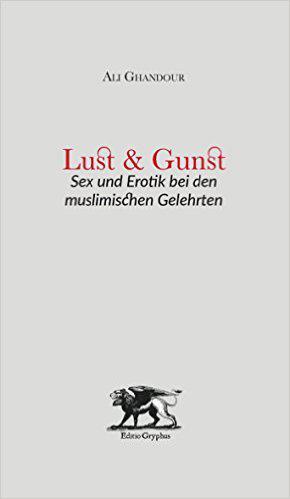 Cover of ″Lust und Gunst: Sex und Erotik bei den muslimischen Gelehrten″ (Lust and Grace: Sex and the Erotic in the Works of Muslim Scholars) published by Editio Gryphus