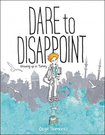 """Cover of Ozge Samanci's graphic novel """"Dare to disappoint. Growing up in Turkey"""" (published by Farrar, Straus and Giroux)"""