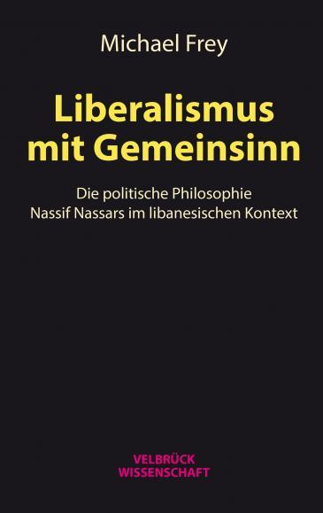 "Cover of Michael Frey's ""Liberalismus mit Gemeinsinn: Die politische Philosophie Nassif Nassars im libanesischen Kontext"" (published in German by Velbrueck)"