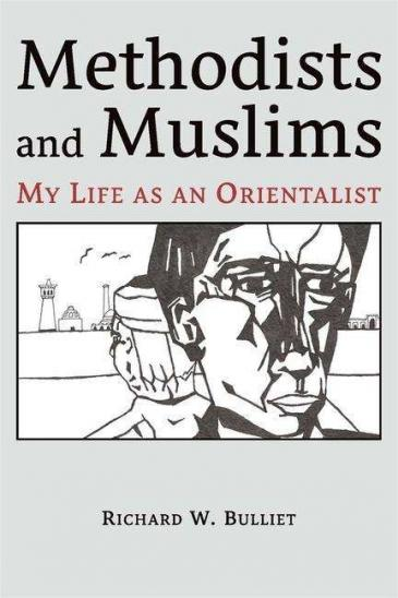 """Cover of Richard W. Bulliet's """"Methodists and Muslims: My Life as an Orientalist"""" (published by Ilex Foundation/Harvard University Press)"""